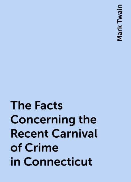 The Facts Concerning the Recent Carnival of Crime in Connecticut, Mark Twain