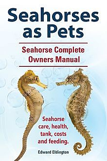 Seahorses as Pets. Seahorse Complete Owners Manual. Seahorse care, health, tank, costs and feeding, Edward Eldington