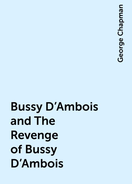 Bussy D'Ambois and The Revenge of Bussy D'Ambois, George Chapman