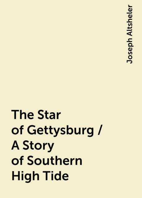 The Star of Gettysburg / A Story of Southern High Tide, Joseph Altsheler