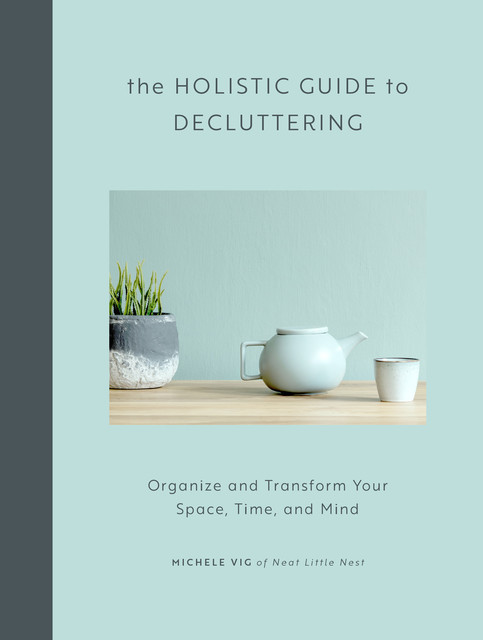 The Holistic Guide to Decluttering, Michele Vig