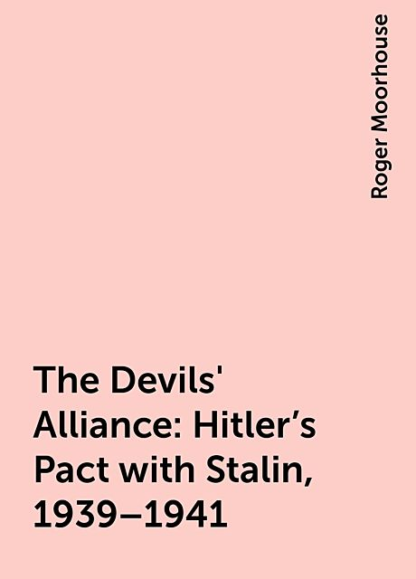 The Devils' Alliance: Hitler's Pact with Stalin, 1939–1941, Roger Moorhouse