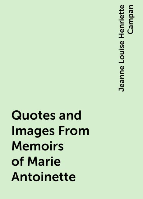 Quotes and Images From Memoirs of Marie Antoinette, Jeanne Louise Henriette Campan