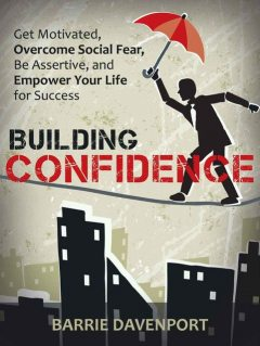 Building Confidence: Get Motivated, Overcome Social Fear, Be Assertive, and Empower Your Life For Success, Barrie Davenport