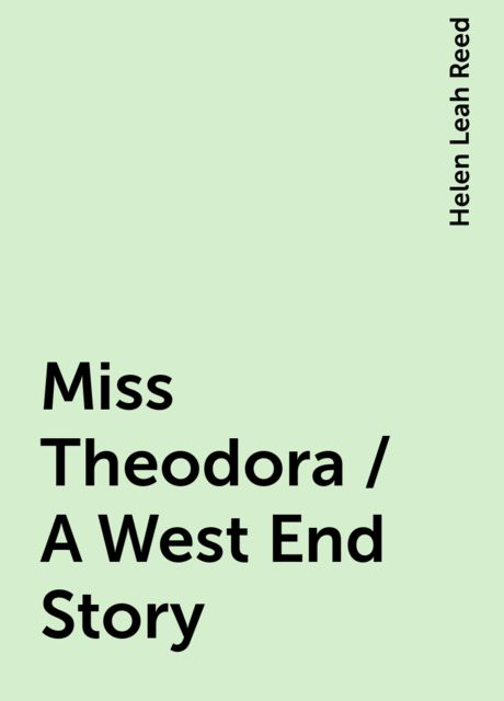 Miss Theodora / A West End Story, Helen Leah Reed