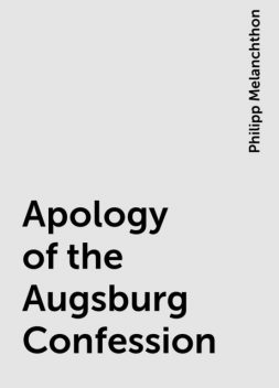 Apology of the Augsburg Confession, Philipp Melanchthon