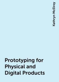 Prototyping for Physical and Digital Products, Kathryn McElroy