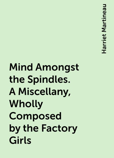 Mind Amongst the Spindles. A Miscellany, Wholly Composed by the Factory Girls, Harriet Martineau