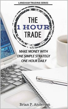 The 1 Hour Trade: Make Money With One Simple Strategy, One Hour Daily, Brian Anderson