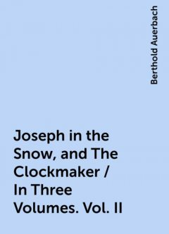 Joseph in the Snow, and The Clockmaker / In Three Volumes. Vol. II, Berthold Auerbach