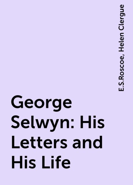 George Selwyn: His Letters and His Life, E.S.Roscoe, Helen Clergue