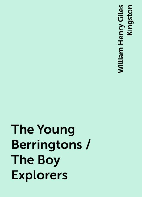 The Young Berringtons / The Boy Explorers, William Henry Giles Kingston