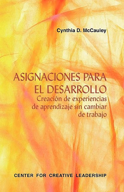 Developmental Assignments: Creating Learning Experiences Without Changing Jobs (Spanish), Cynthia D. McCauley