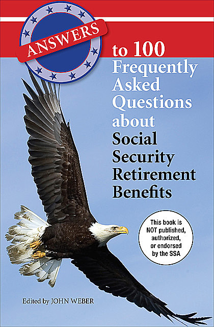 Answers to 100 Frequently Asked Questions About Social Security Retirement Benefits, John Weber
