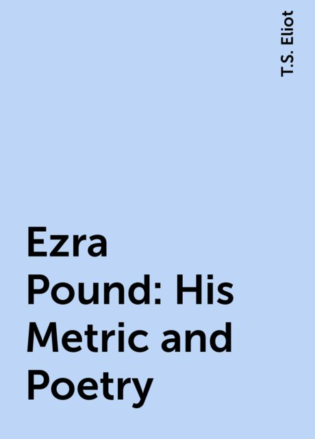 Ezra Pound: His Metric and Poetry,