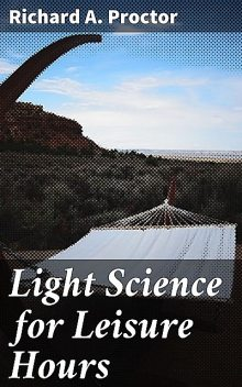 Light Science for Leisure Hours, Richard A.Proctor