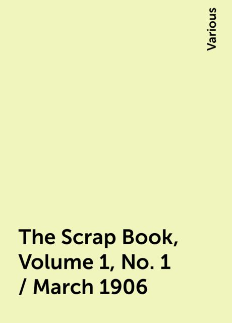 The Scrap Book, Volume 1, No. 1 / March 1906, Various