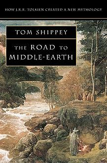 The Road to Middle-earth: How J. R. R. Tolkien created a new mythology, Tom Shippey