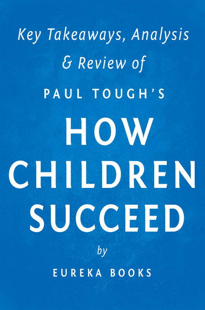 How Children Succeed: by Paul Tough | Key Takeaways, Analysis & Review, Eureka Books