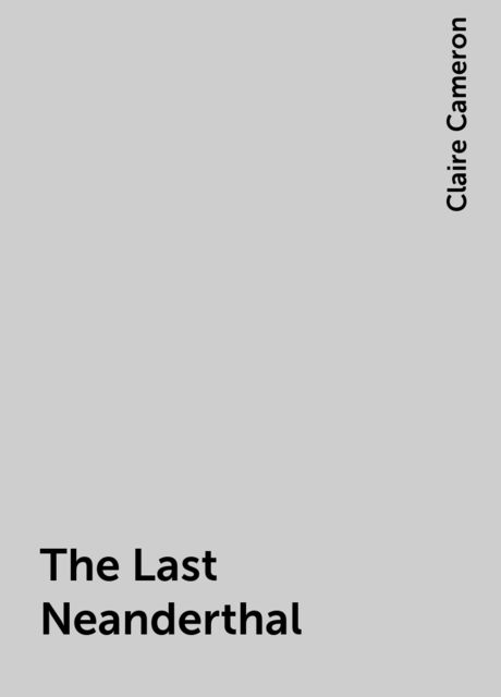 The Last Neanderthal, Claire Cameron