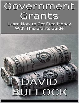 Government Grants: Learn How to Get Free Money With This Grants Guide, David Bullock