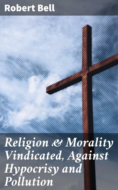 Religion & Morality Vindicated, Against Hypocrisy and Pollution, Robert Bell