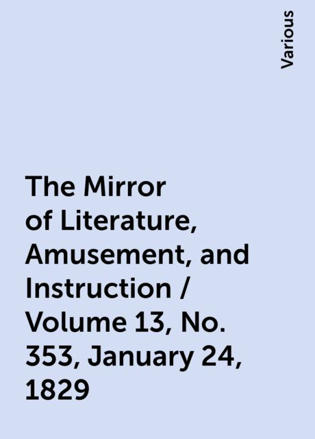 The Mirror of Literature, Amusement, and Instruction / Volume 13, No. 353, January 24, 1829, Various