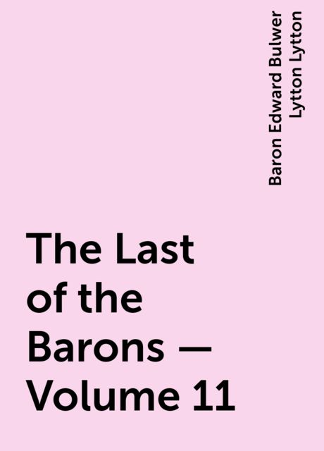 The Last of the Barons — Volume 11, Baron Edward Bulwer Lytton Lytton