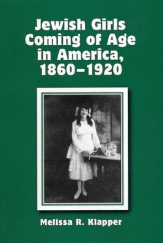 Jewish Girls Coming of Age in America, 1860–1920, Melissa R.Klapper