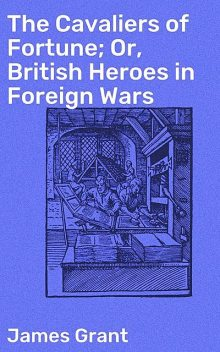 The Cavaliers of Fortune; Or, British Heroes in Foreign Wars, James Grant