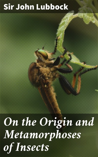 On the Origin and Metamorphoses of Insects, Sir John Lubbock