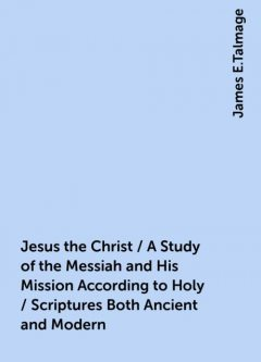 Jesus the Christ / A Study of the Messiah and His Mission According to Holy / Scriptures Both Ancient and Modern, James E.Talmage