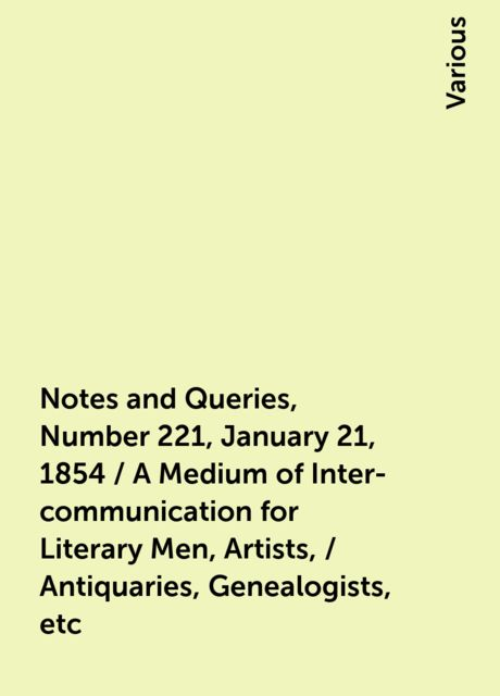 Notes and Queries, Number 221, January 21, 1854 / A Medium of Inter-communication for Literary Men, Artists, / Antiquaries, Genealogists, etc, Various