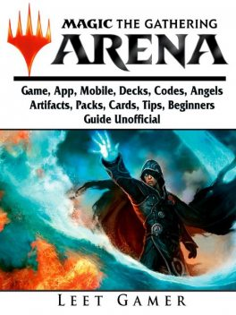 Magic The Gathering Arena Game, App, Mobile, Decks, Codes, Angels, Artifacts, Packs, Cards, Tips, Beginners Guide Unofficial, Leet Gamer