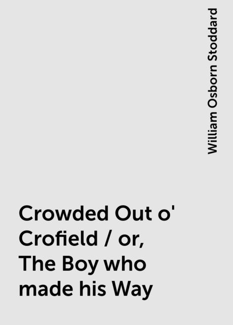 Crowded Out o' Crofield / or, The Boy who made his Way, William Osborn Stoddard