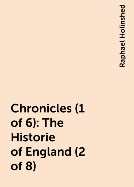 Chronicles (1 of 6): The Historie of England (2 of 8), Raphael Holinshed