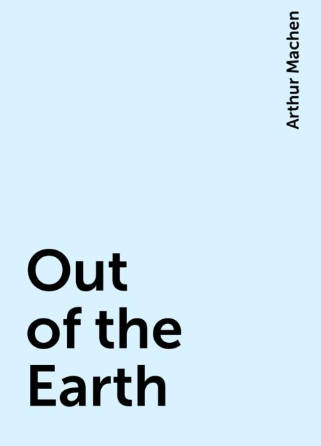 Out of the Earth, Arthur Machen
