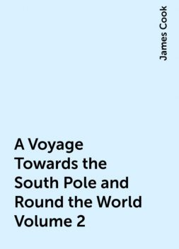 A Voyage Towards the South Pole and Round the World Volume 2, James Cook