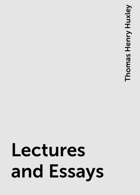 Lectures and Essays, Thomas Henry Huxley