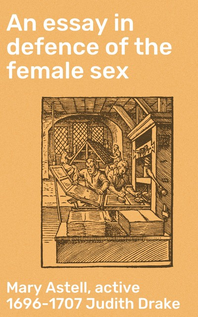 An essay in defence of the female sex, Mary Astell, active 1696–1707 Judith Drake