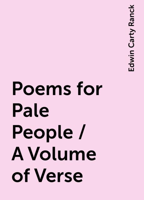 Poems for Pale People / A Volume of Verse, Edwin Carty Ranck