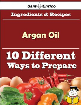 10 Ways to Use Argan Oil (Recipe Book), Margeret Rodrigue