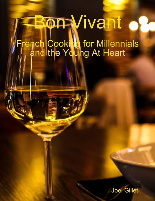 Bon Vivant – French Cooking for Millenials and the Young At Heart, Joel Gillet