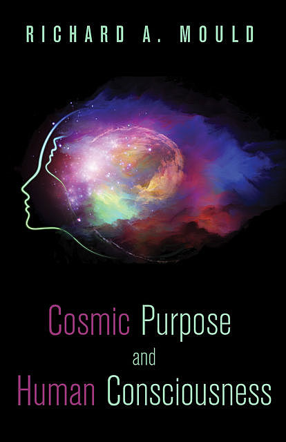Cosmic Purpose and Human Consciousness, Richard A. Mould