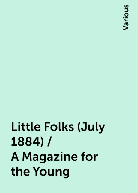 Little Folks (July 1884) / A Magazine for the Young, Various