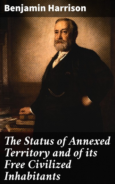 The Status of Annexed Territory and of its Free Civilized Inhabitants, Benjamin Harrison