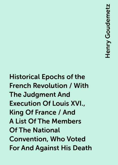 Historical Epochs of the French Revolution / With The Judgment And Execution Of Louis XVI., King Of France / And A List Of The Members Of The National Convention, Who Voted For And Against His Death, Henry Goudemetz