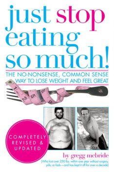 Just Stop Eating So Much! Completely Revised and Updated, Gregg McBride