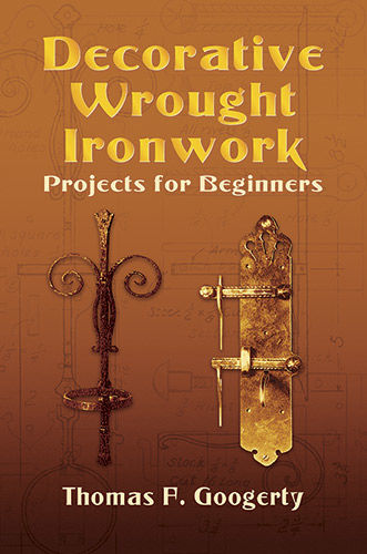 Decorative Wrought Ironwork Projects for Beginners, Thomas F.Googerty