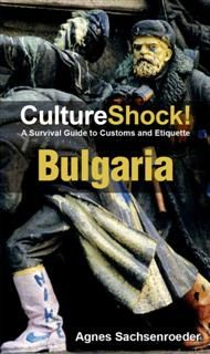 CultureShock! Bulgaria. A Survival Guide to Customs and Etiquette, Agnes Sachsenroeder